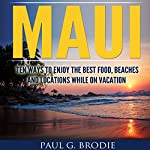 Maui: Ten Ways to Enjoy the Best Food, Beaches and Locations While on Vacation | Paul Brodie