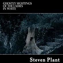 Ghostly Sightings of the Ladies in White: True Stories of Ghostly Hauntings Audiobook by Steven Plant Narrated by Sangita Chauhan