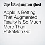 Apple Is Betting That Augmented Reality Is So Much More Than PokéMon Go | Hayley Tsukayama