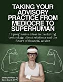 img - for Taking your Advisory Practice from Mediocre to Superhuman: 19 progressive ideas in marketing, technology, client relations and the future of financial advice book / textbook / text book