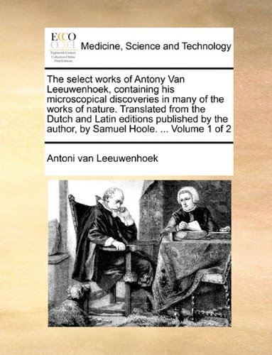 Download The select works of Antony Van Leeuwenhoek, containing his microscopical discoveries in many of the works of nature. Translated from the Dutch and ... author, by Samuel Hoole. ...  Volume 1 of 2 ebook