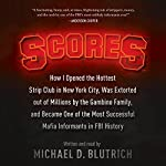 Scores: How I Opened the Hottest Strip Club in New York City, Was Extorted out of Millions by the Gambino Family, and Became One of the Most Successful Mafia Informants in FBI History | Michael D. Blutrich
