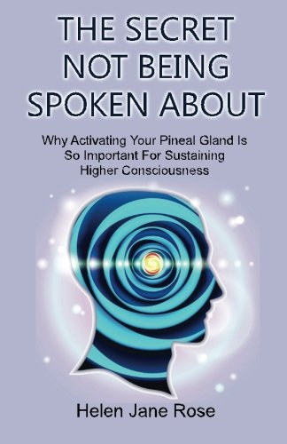 Download The Secret Not Being Spoken About: Why Activating Your Pineal Gland Is So Important For Sustaining Higher Consciouness pdf