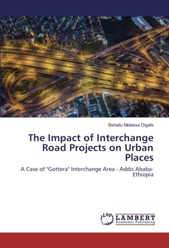 The Impact of Interchange Road Projects on Urban Places: A Case of Gottera Interchange Area - Addis Ababa- Ethiopia pdf epub