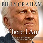 Where I Am: Heaven, Eternity, and Our Life Beyond | Billy Graham