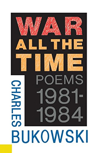 War All the Time (Poems 1981-1984) (Charles Bukowski Best Poems)