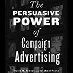 The Persuasive Power of Campaign Advertising | Travis N. Ridout,Michael M. Franz