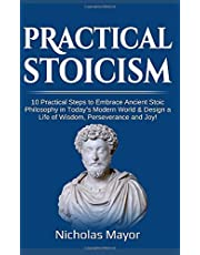 Practical Stoicism: 10 Practical Steps to Embrace Ancient Stoic Philosophy in Today's Modern World & Design a Life of Wisdom, Perseverance and Joy!