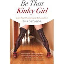 Be That Kinky Girl: Ignite Your Passions and Be Seductive (Volume 3)