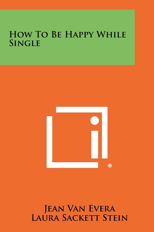 How To Be Happy While Single: Jean Van Evera, Laura Sackett Stein:  9781258460976: Amazon: Books