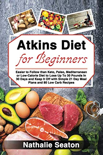 Atkins Diet for Beginners Easier to Follow than Keto, Paleo, Mediterranean or Low-Calorie Diet to Lose Up To 30 Pounds In 30 Days and Keep It Off with Simple 21 Day Meal Plans and 80 Low Carb Recipes by Nathalie Seaton