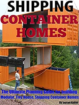 Shipping Container Homes: The ultimate planning guide for building modular, tiny house, shipping container homes by [Keller, Jason]