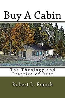 Buy A Cabin: The Theology and Practice of Rest by [Franck, Robert]