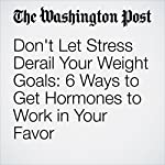 Don't Let Stress Derail Your Weight Goals: 6 Ways to Get Hormones to Work in Your Favor | Jae Berman