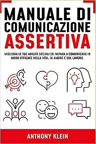 Manuale di Comunicazione Assertiva: Migliora le tue Abilità Sociali ed Impara