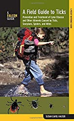 Field Guide to Ticks: Prevention And Treatment Of Lyme Disease And Other Ailments Caused By Ticks, Scorpions, Spiders, And Mites (Falcon Guide)