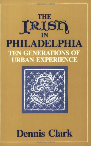 The Irish In Philadelphia: Ten Generations of Urban Experience