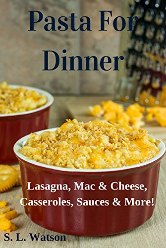 Lasagna Dinner - Pasta For Dinner: Lasagna, Mac & Cheese, Casseroles, Sauces & More! (Southern Cooking Recipes Book 26)