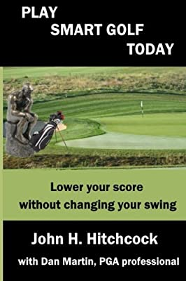 Play Smart Golf Today: Lower your score without changing your swing (Better Golf Using Your Mind) (Volume 2)