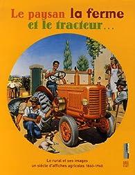 Le paysan la ferme et le tracteur... : Le rural et ses images, un siècle d'affiches agricoles 1860-1960 par Jean-Marc Providence