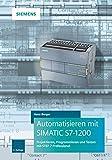 Automatisieren mit SIMATIC S7-1200: Programmieren, Projektieren und Testen mit STEP 7