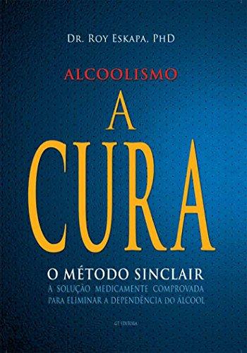 Alcoolismo - A Cura: O Método Sinclair - A solução medicamente comprovada para eliminar a dependência do álcool