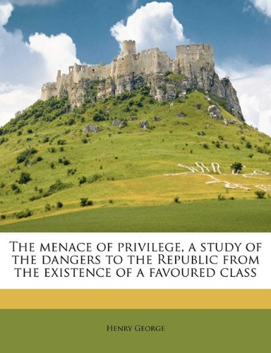 Read Online The menace of privilege, a study of the dangers to the Republic from the existence of a favoured class pdf epub