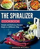 : The Spiralizer Cookbook: Quick and Delicious Spiralizer Recipes Made Simple