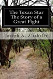 The Texan Star the Story of a Great Fight, Joseph A. Altsheler, 1499526873
