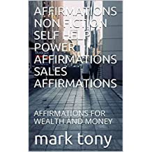AFFIRMATIONS NON FICTION SELF HELP POWER AFFIRMATIONS SALES AFFIRMATIONS: AFFIRMATIONS FOR WEALTH AND MONEY