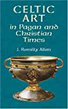 Celtic Art in Pagan and Christian Times, J. Romilly Allen, 0486416089