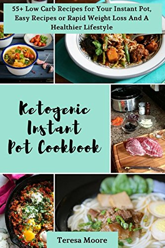 Ketogenic Instant Pot Cookbook: 55+ Low Carb Recipes for Your Instant Pot, Easy Recipes or Rapid Weight Loss And A Healthier Lifestyle (Quick and Easy Natural Food) by Teresa Moore