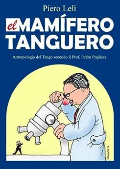 El Mamifero Tanguero: Antropologia de Tango de Acuerdo a Prof. Pedro Pugliese. (Spanish Edition)
