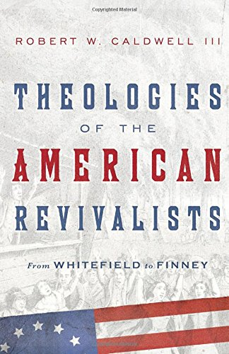 Theologies of the American Revivalists: From Whitefield to Finney