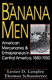 The Banana Men : American Mercenaries and Entrepreneurs in Central America, 1880-1930, Schoonover, Thomas D. and Langley, Lester D., 0813118913