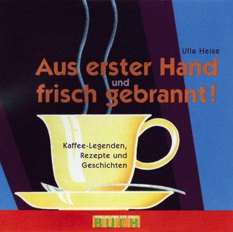 Aus erster Hand und frisch gebrannt: Kaffee-Legenden, Rezepte und Geschichten Gebundenes Buch – 5. Mai 2004 Ulla Heise Buchverlag für die Frau 3897980916 Allgemeines