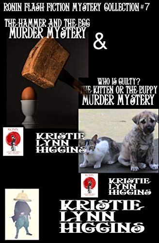 The Hammer And The Egg Murder Mystery And Who Is Guilty? The Kitten Or The Puppy Murder Mystery (Ronin Flash Fiction Collection Series Book 7) by [Higgins, Kristie Lynn]