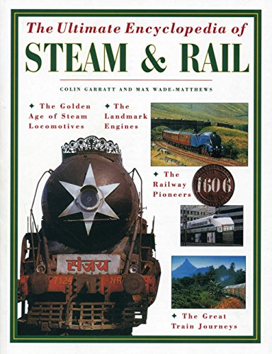 Steam Rails - The Ultimate Encyclopedia of Steam and Rail: The golden age of steam locomotives, the landmark engines, the railway pioneers and the great train journeys