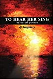 To Hear Her Sing, D. J. Kingsbury, 0595244246