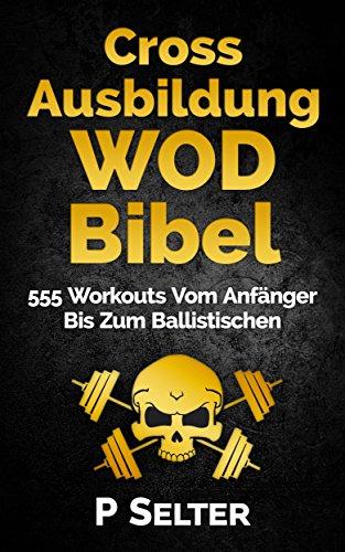 Cross Ausbildung WOD Bibel: 555 Workouts Vom Anfänger Bis Zum Ballistischen (Bodyweight Training, Kettlebell Workouts, Strength Training, Build Muscle, ... Home Workout, Gymnastics) (German Edition)