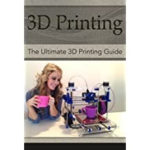 3D Printing: The Ultimate 3D Printing Guide! (3D Printers, 3D Modelling, 3D Plotting) (3D Printing, 3D Printers, 3D Modelling, 3D Plotting)