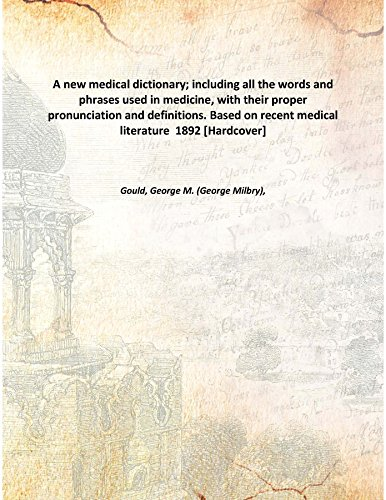 A new medical dictionary; including all the words and phrases used in medicine, with their proper pronunciation and definitions. Based on recent medical literature 1892 [Hardcover] PDF