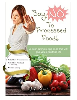 Say no to processed food a clean eating recipe book that will say no to processed food a clean eating recipe book that will give you a healthier life jj lewis 9781516935901 amazon books forumfinder Images