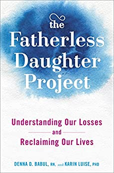 The Fatherless Daughter Project: Understanding Our Losses and Reclaiming Our Lives by [Babul, Denna, Luise, Karin]