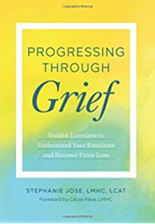 Progressing Through Grief Guided Exercises To Understand Your Emotions And Recover From Loss