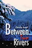 Between Two Rivers, Charles Joseph, 0595248160