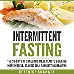 Intermittent Fasting: The 30-Day Fat Shredding Meal Plan to Building More Muscle, Staying Lean and Getting Healthy | Beatrice Anahata