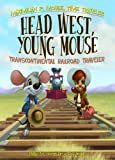Head West, Young Mouse: Transcontinental Railroad Traveler Book 3 (Maximilian P. Mouse, Time Traveler)