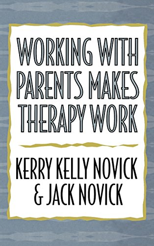 Working with Parents Makes Therapy Work by Kerry Kelly Novick