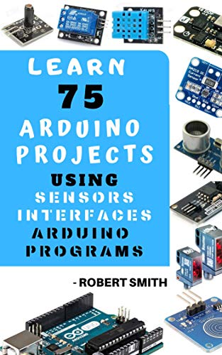 LEARN 75 ARDUINO PROJECT USING SENSORS INTERFACE ARDUINO PROGRAMMINGS: PRACTICAL APPROACH